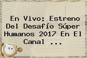 En <b>vivo</b>: Estreno Del Desafío Súper Humanos 2017 En El Canal ...