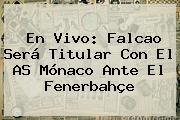 En Vivo: Falcao Será Titular Con El AS <b>Mónaco</b> Ante El Fenerbahçe