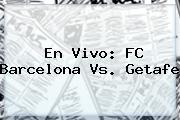 En Vivo: FC <b>Barcelona Vs. Getafe</b>