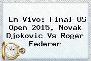En Vivo: Final <b>US Open 2015</b>, Novak Djokovic Vs Roger Federer