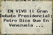 EN VIVO || Gran <b>Debate Presidencial</b>: Petro Dice Que En Venezuela ...