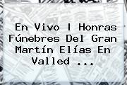 En Vivo | Honras Fúnebres Del Gran Martín Elías En Valled ...