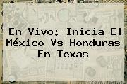En Vivo: Inicia El <b>México Vs Honduras</b> En Texas