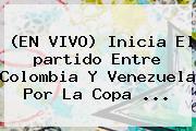 (EN VIVO) Inicia El <b>partido</b> Entre <b>Colombia</b> Y Venezuela Por La Copa <b>...</b>