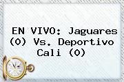 EN VIVO: Jaguares (0) Vs. <b>Deportivo Cali</b> (0)