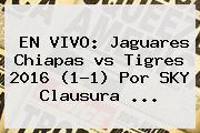 EN VIVO: <b>Jaguares</b> Chiapas <b>vs Tigres 2016</b> (1-1) Por SKY Clausura <b>...</b>