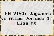 EN VIVO: Jaguares <b>vs Atlas</b> Jornada 17 Liga MX