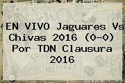 EN VIVO <b>Jaguares Vs Chivas</b> 2016 (0-0) Por TDN Clausura 2016