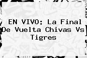 EN <b>VIVO</b>: La Final De Vuelta Chivas Vs Tigres