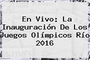 En Vivo: La Inauguración De Los <b>Juegos Olímpicos</b> Río 2016