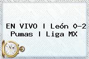 <b>EN VIVO | León 0-2 Pumas | <b>Lig</b>a MX</b>