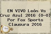 EN VIVO <b>León Vs Cruz Azul 2016</b> (0-0) Por Fox Sports Clausura 2016