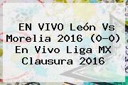 EN VIVO <b>León Vs Morelia</b> 2016 (0-0) En Vivo Liga MX Clausura 2016