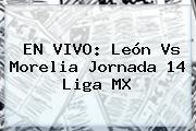 EN VIVO: <b>León Vs Morelia</b> Jornada 14 Liga MX