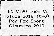 EN VIVO <b>León Vs Toluca</b> 2016 (0-0) Por Fox Sport Clausura 2016