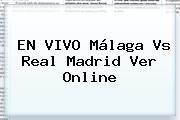 EN VIVO <b>Málaga Vs Real Madrid</b> Ver Online