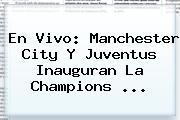 En Vivo: Manchester City Y Juventus Inauguran La <b>Champions</b> <b>...</b>