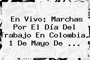 En Vivo: Marchas Por El <b>Día Del Trabajo</b> En Colombia, 1 De Mayo De ...