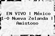EN VIVO | <b>México</b> 1-0 <b>Nueva Zelanda</b> | Amistoso