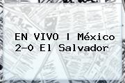EN VIVO   <b>México</b> 2-0 El <b>Salvador</b>
