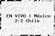 <b>EN VIVO | <b>México</b> 2</b>-2 <b>Chile</b>
