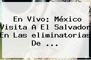 En Vivo: México Visita A El Salvador En Las <b>eliminatorias</b> De ...