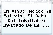 EN VIVO: <b>México Vs Bolivia</b>, El Debut Del Infaltable Invitado De La <b>...</b>
