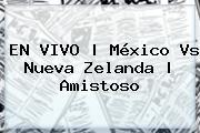 EN VIVO | <b>México Vs</b> Nueva Zelanda | Amistoso