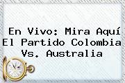 En <b>vivo</b>: Mira Aquí El Partido Colombia Vs. Australia