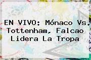 EN VIVO: <b>Mónaco Vs</b>. <b>Tottenham</b>, Falcao Lidera La Tropa