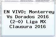 EN VIVO: <b>Monterrey Vs Dorados</b> 2016 (2-0) Liga MX Clausura 2016