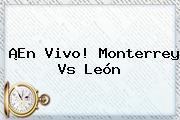 ¡En Vivo! <b>Monterrey Vs León</b>