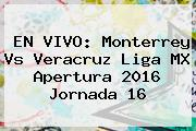 EN VIVO: <b>Monterrey Vs Veracruz</b> Liga MX Apertura <b>2016</b> Jornada 16