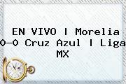 EN VIVO | <b>Morelia</b> 0-0 <b>Cruz Azul</b> | Liga MX