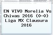 EN VIVO <b>Morelia Vs Chivas</b> 2016 (0-0) Liga MX Clausura 2016