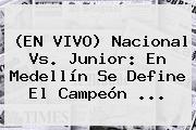 (EN VIVO) <b>Nacional Vs</b>. <b>Junior</b>: En Medellín Se Define El Campeón <b>...</b>