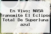 En Vivo: NASA Transmite El Eclipse Total De Superluna <b>azul</b>