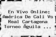 En Vivo Online: <b>América De Cali</b> Vs Real Cartagena Torneo Águila ...