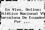 En Vivo, Online: Atlético <b>Nacional VS Barcelona</b> De Ecuador Por ...