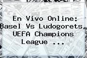 En Vivo Online: Basel Vs Ludogorets, <b>UEFA Champions League</b> ...