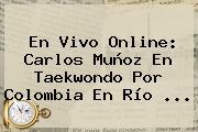 En Vivo Online: Carlos Muñoz En Taekwondo Por <b>Colombia</b> En Río ...