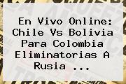 En Vivo Online: <b>Chile Vs Bolivia</b> Para Colombia Eliminatorias A Rusia ...