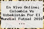 En Vivo Online: <b>Colombia Vs Uzbekistán</b> Por El Mundial Futsal 2016 ...