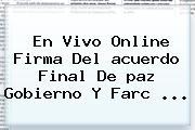En Vivo Online Firma Del <b>acuerdo</b> Final De <b>paz</b> Gobierno Y Farc ...