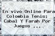 En Vivo Online Para Colombia Tenis: Cabal Y <b>Farah</b> Por Juegos ...