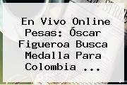 En Vivo Online Pesas: <b>Óscar Figueroa</b> Busca Medalla Para Colombia ...