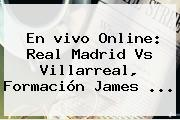 En <b>vivo</b> Online: <b>Real Madrid Vs Villarreal</b>, Formación James ...