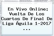 En Vivo Online: Vuelta De Los Cuartos De Final De <b>Liga Águila</b> 1-2017 ...
