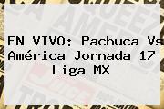 EN VIVO: <b>Pachuca Vs América</b> Jornada 17 Liga MX
