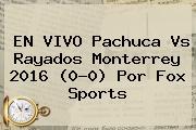 EN VIVO <b>Pachuca Vs</b> Rayados <b>Monterrey</b> 2016 (0-0) Por Fox Sports